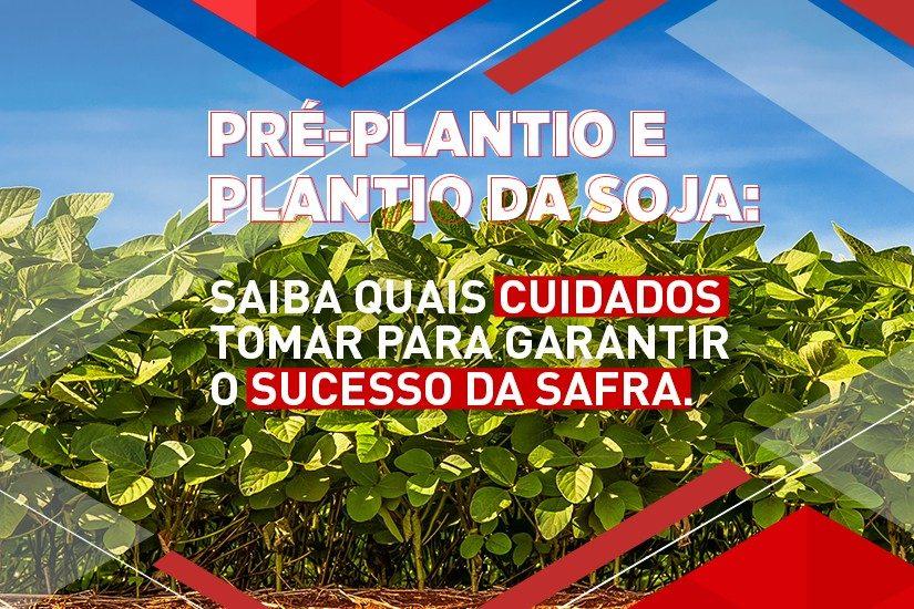 Pré-plantio e plantio da soja: saiba quais cuidados tomar para garantir o sucesso da safra